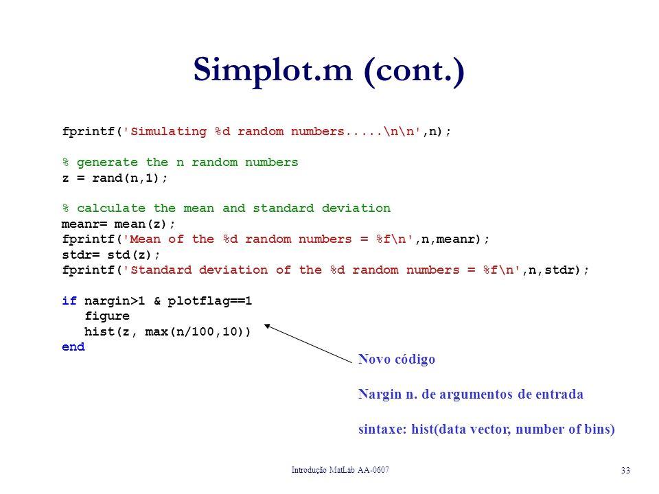 Introdução MatLab AA-0607 33 Simplot.m (cont.) fprintf( Simulating %d random numbers.....\n\n ,n); % generate the n random numbers z = rand(n,1); % calculate the mean and standard deviation meanr= mean(z); fprintf( Mean of the %d random numbers = %f\n ,n,meanr); stdr= std(z); fprintf( Standard deviation of the %d random numbers = %f\n ,n,stdr); if nargin>1 & plotflag==1 figure hist(z, max(n/100,10)) end Novo código Nargin n.