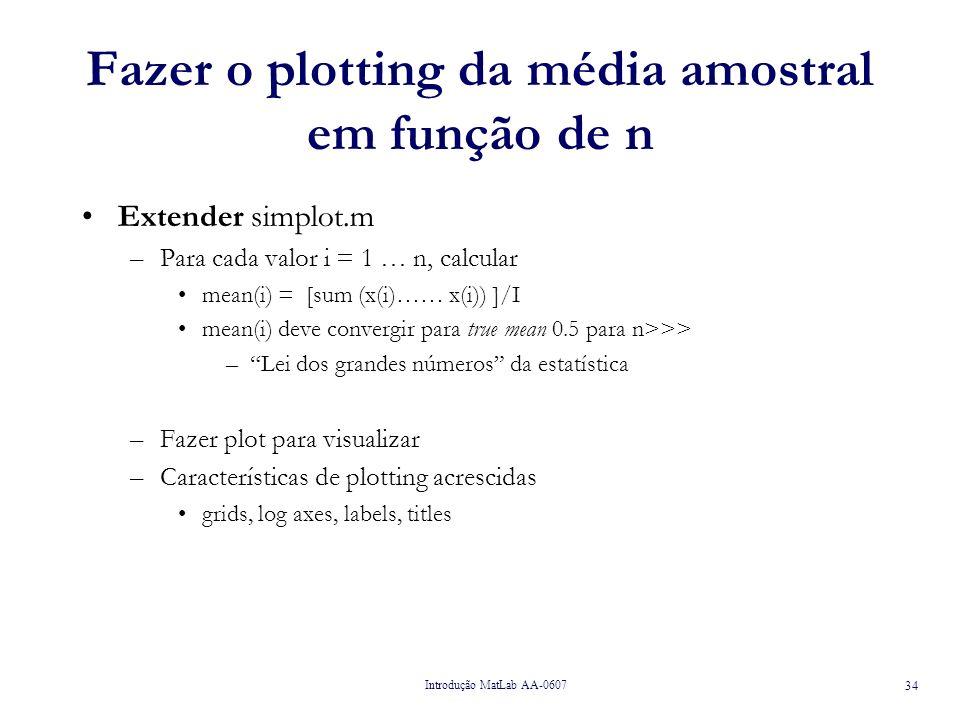 Introdução MatLab AA-0607 34 Fazer o plotting da média amostral em função de n Extender simplot.m –Para cada valor i = 1 … n, calcular mean(i) = [sum (x(i)…… x(i)) ]/I mean(i) deve convergir para true mean 0.5 para n>>> –Lei dos grandes números da estatística –Fazer plot para visualizar –Características de plotting acrescidas grids, log axes, labels, titles
