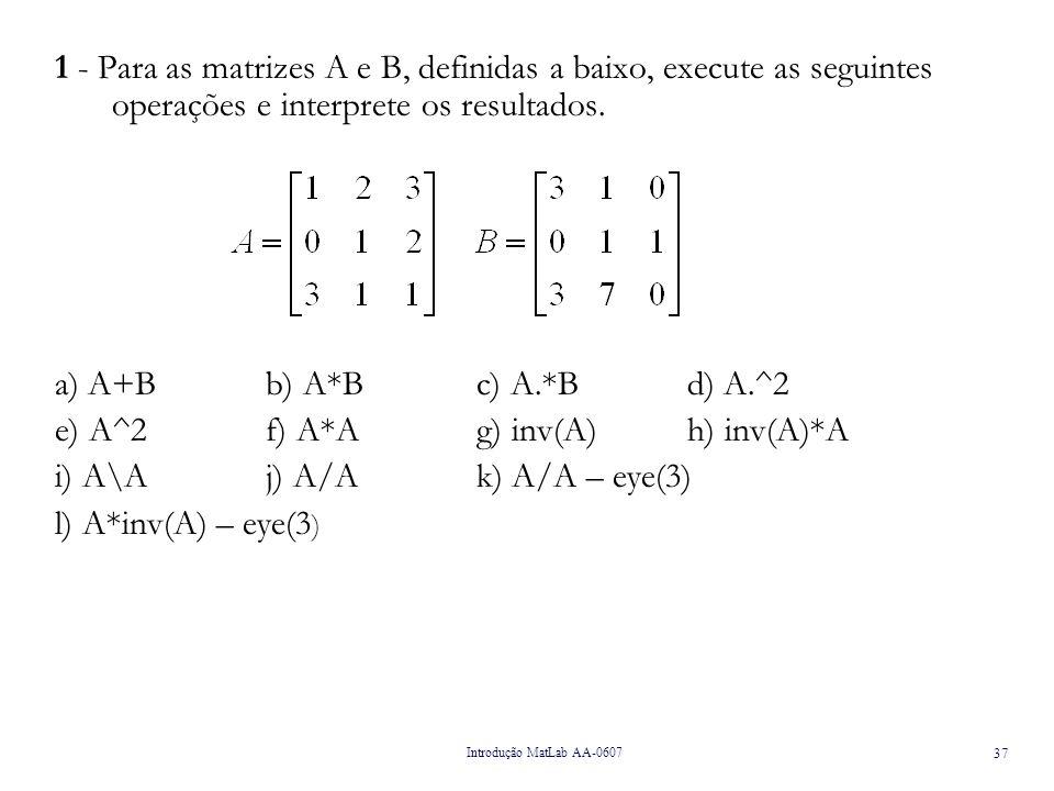Introdução MatLab AA-0607 38 2 – Utilizando as funções zeros, ones e eye construa as seguintes matrizes: zeros(4)ones(3)ones(2,1)eye(2)