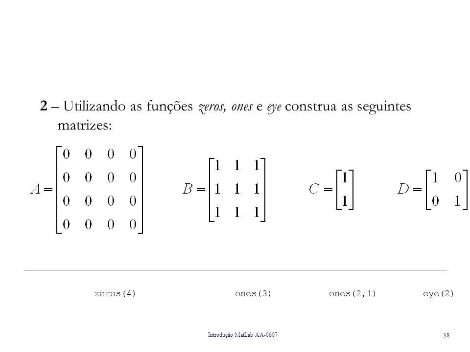 Introdução MatLab AA-0607 39 3 – A partir das matrizes A e B do exercício 2 e D = [A B] verifique quais são as operações válidas.