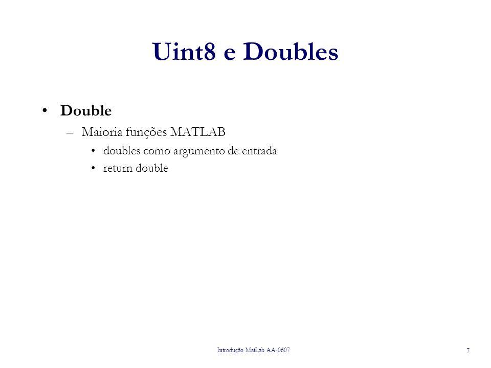 Introdução MatLab AA-0607 8 Uint8 e Doubles Double –Maioria funções MATLAB doubles como argumento de entrada return double e.g., Necessidade de converter uint8 para double antes de realizar operação matemática » a = 1:10 a = 1 2 3 4 5 6 7 8 9 10 » b = uint8(a) b = 1 2 3 4 5 6 7 8 9 10 » whos Name Size Bytes Class a 1x10 80 double array b 1x10 10 uint8 array » b*2 ??.