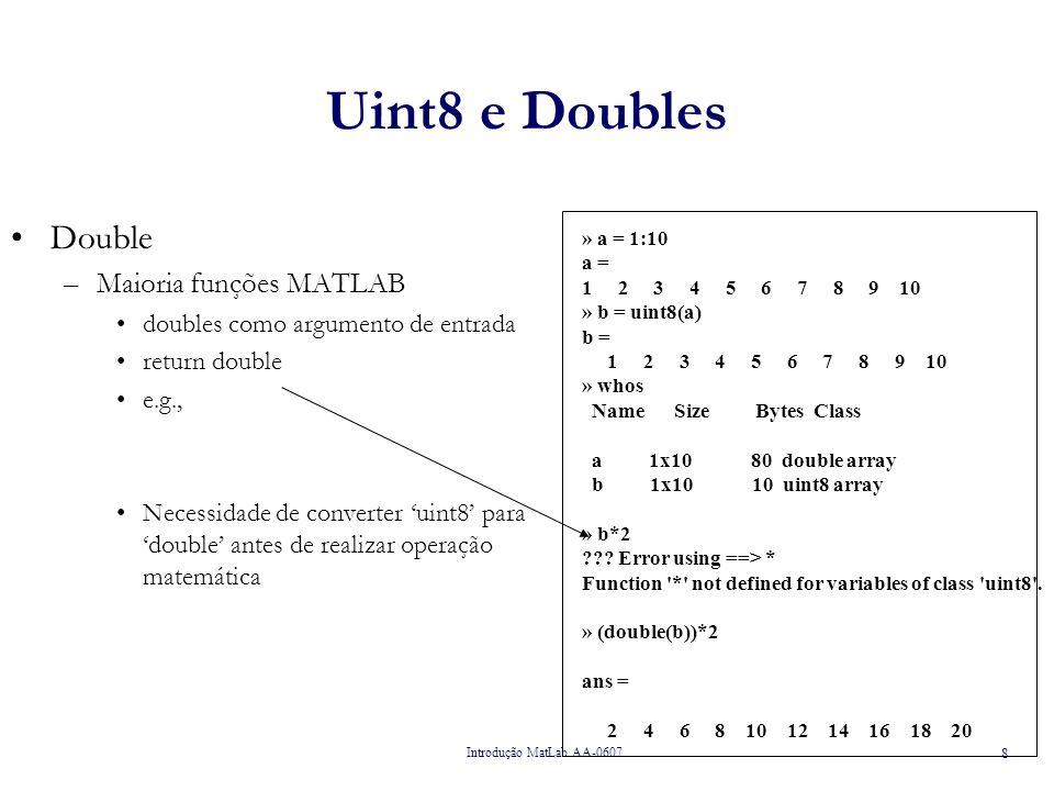Introdução MatLab AA-0607 9 Tipo Char » c = [ hello ]; » whos Name Size Bytes Class c 1x5 10 char array Grand total is 5 elements using 10 bytes » c(1) ans = h