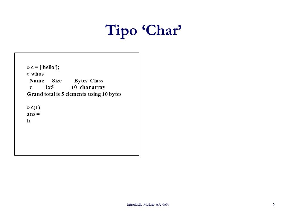 Introdução MatLab AA-0607 9 Tipo Char » c = ['hello']; » whos Name Size Bytes Class c 1x5 10 char array Grand total is 5 elements using 10 bytes » c(1