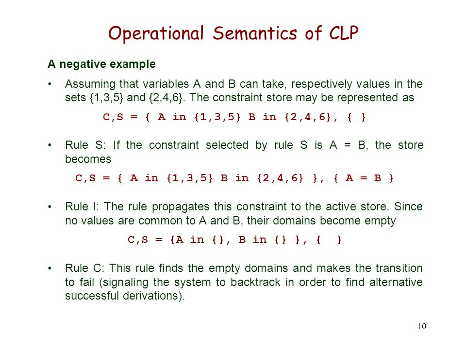 10 Operational Semantics of CLP A negative example Assuming that variables A and B can take, respectively values in the sets {1,3,5} and {2,4,6}. The
