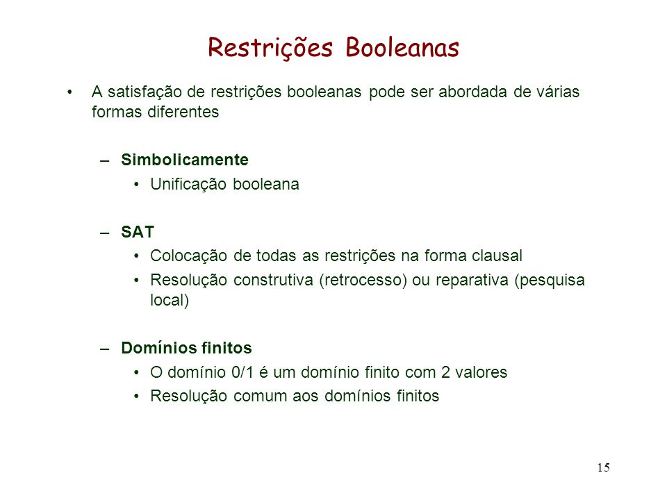 15 Restrições Booleanas A satisfação de restrições booleanas pode ser abordada de várias formas diferentes –Simbolicamente Unificação booleana –SAT Colocação de todas as restrições na forma clausal Resolução construtiva (retrocesso) ou reparativa (pesquisa local) –Domínios finitos O domínio 0/1 é um domínio finito com 2 valores Resolução comum aos domínios finitos