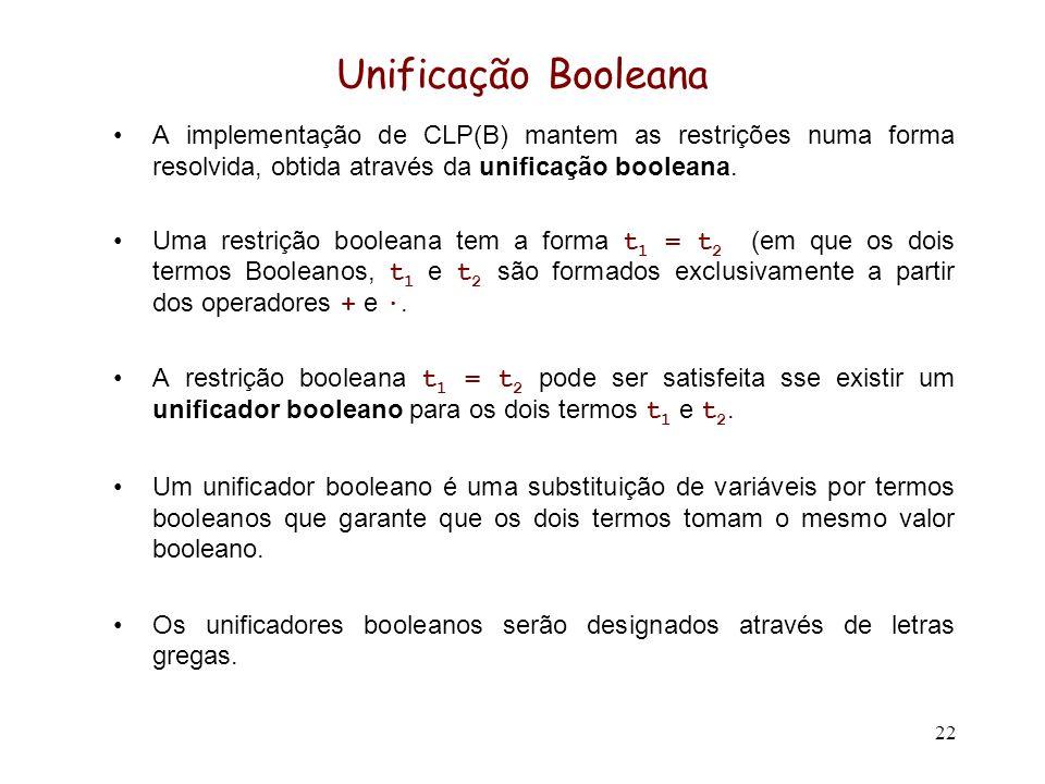 22 Unificação Booleana A implementação de CLP(B) mantem as restrições numa forma resolvida, obtida através da unificação booleana. Uma restrição boole