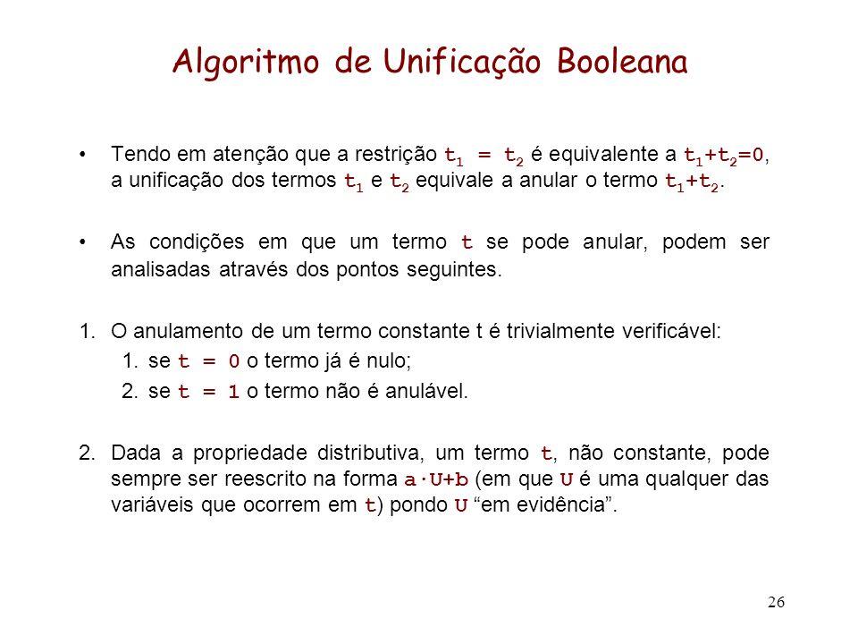26 Algoritmo de Unificação Booleana Tendo em atenção que a restrição t 1 = t 2 é equivalente a t 1 +t 2 =0, a unificação dos termos t 1 e t 2 equivale a anular o termo t 1 +t 2.
