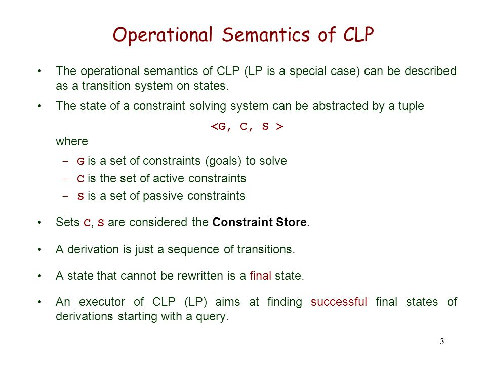 3 Operational Semantics of CLP The operational semantics of CLP (LP is a special case) can be described as a transition system on states. The state of