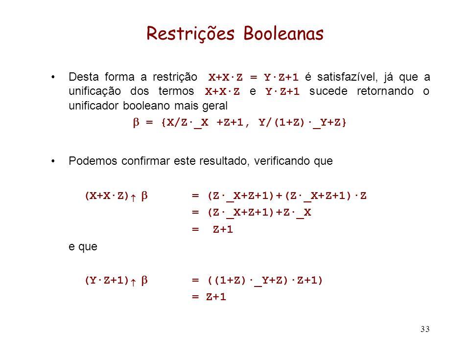 33 Restrições Booleanas Desta forma a restrição X+X·Z = Y·Z+1 é satisfazível, já que a unificação dos termos X+X·Z e Y·Z+1 sucede retornando o unificador booleano mais geral = {X/Z·_X +Z+1, Y/(1+Z)·_Y+Z} Podemos confirmar este resultado, verificando que (X+X·Z) = (Z·_X+Z+1)+(Z·_X+Z+1)·Z = (Z·_X+Z+1)+Z·_X = Z+1 e que (Y·Z+1) = ((1+Z)·_Y+Z)·Z+1) = Z+1