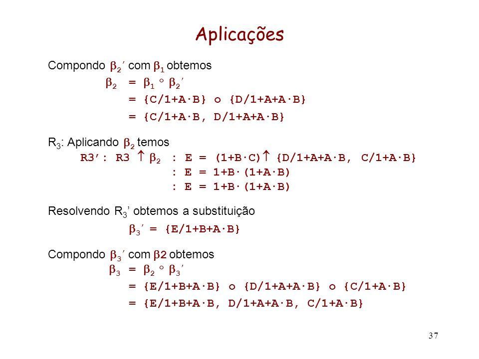 37 Aplicações Compondo 2 com 1 obtemos 2 = 1 o 2 = {C/1+A·B} o {D/1+A+A·B} = {C/1+A·B, D/1+A+A·B} R 3 : Aplicando 2 temos R3: R3 2 : E = (1+B·C) {D/1+A+A·B, C/1+A·B} : E = 1+B·(1+A·B) Resolvendo R 3 obtemos a substituição 3 = {E/1+B+A·B} Compondo 3 com 2 obtemos 3 = 2 o 3 = {E/1+B+A·B} o {D/1+A+A·B} o {C/1+A·B} = {E/1+B+A·B, D/1+A+A·B, C/1+A·B}