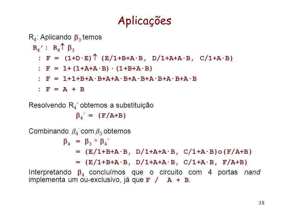 38 Aplicações R 4 : Aplicando 3 temos R 4 : R 4 3 : F = (1+D·E) {E/1+B+A·B, D/1+A+A·B, C/1+A·B} : F = 1+(1+A+A·B)·(1+B+A·B) : F = 1+1+B+A·B+A+A·B+A·B+A·B+A·B+A·B : F = A + B Resolvendo R 4 obtemos a substituição 4 = {F/A+B} Combinando 4 com 3 obtemos 4 = 3 o 4 = {E/1+B+A·B, D/1+A+A·B, C/1+A·B}o{F/A+B} = {E/1+B+A·B, D/1+A+A·B, C/1+A·B, F/A+B} Interpretando 4 concluímos que o circuito com 4 portas nand implementa um ou-exclusivo, já que F / A + B.