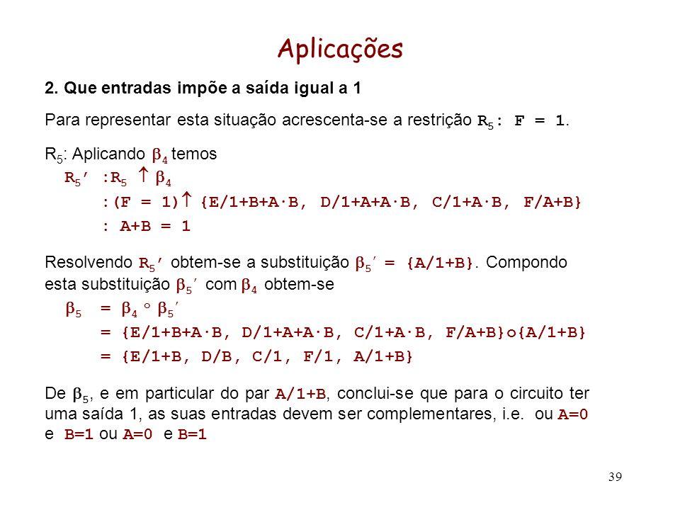 39 Aplicações 2. Que entradas impõe a saída igual a 1 Para representar esta situação acrescenta-se a restrição R 5 : F = 1. R 5 : Aplicando 4 temos R