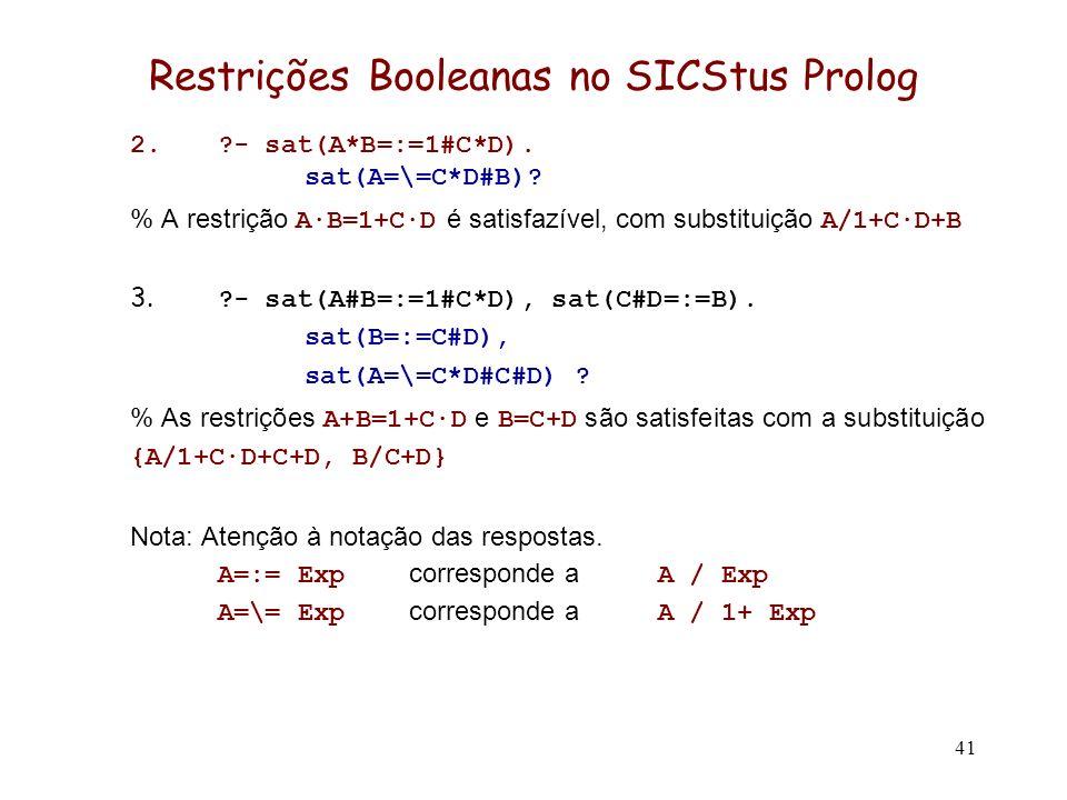 41 Restrições Booleanas no SICStus Prolog 2.?- sat(A*B=:=1#C*D). sat(A=\=C*D#B)? % A restrição A·B=1+C·D é satisfazível, com substituição A/1+C·D+B 3.