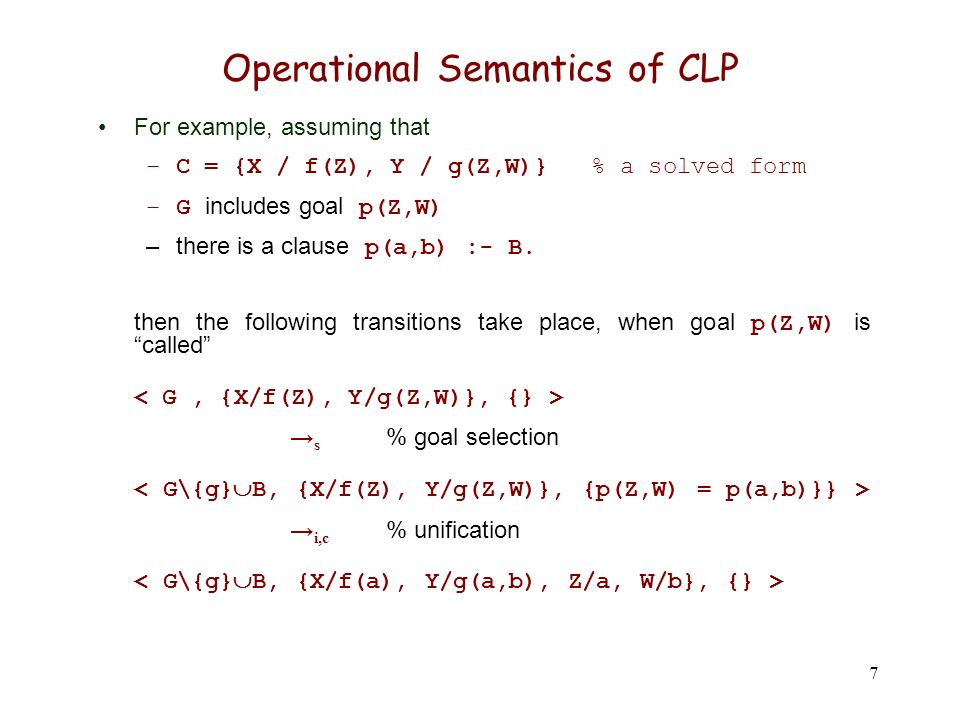 7 Operational Semantics of CLP For example, assuming that –C = {X / f(Z), Y / g(Z,W)} % a solved form –G includes goal p(Z,W) –there is a clause p(a,b