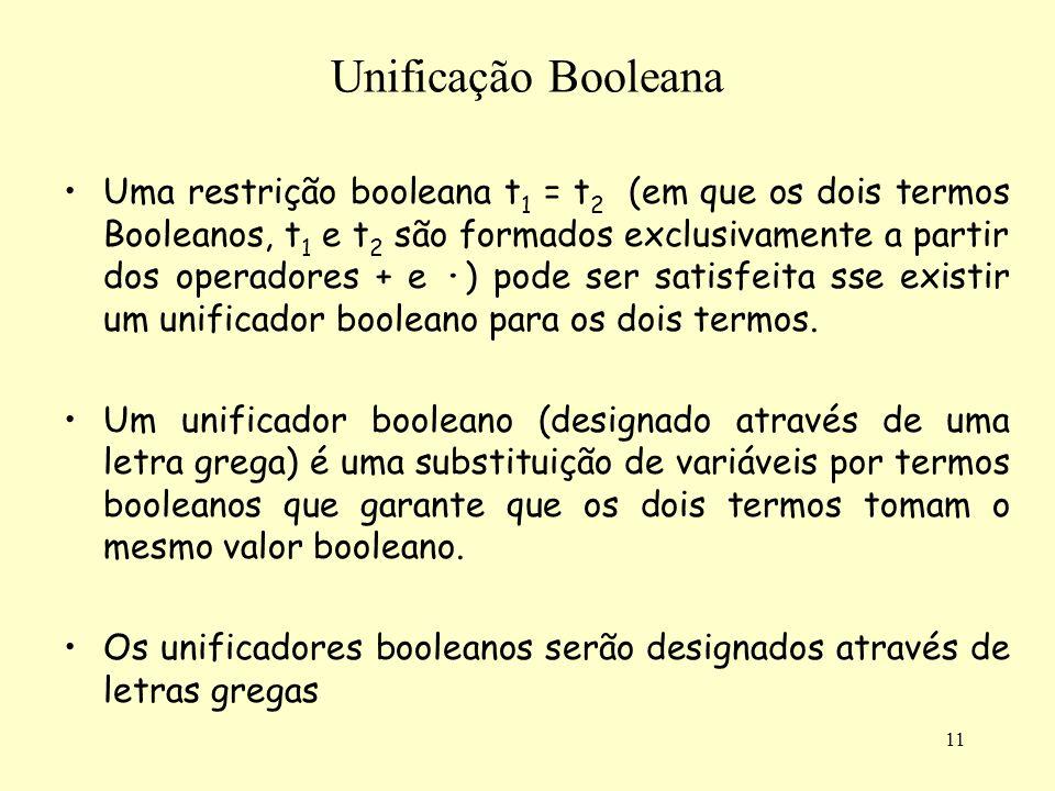 11 Unificação Booleana Uma restrição booleana t 1 = t 2 (em que os dois termos Booleanos, t 1 e t 2 são formados exclusivamente a partir dos operadore