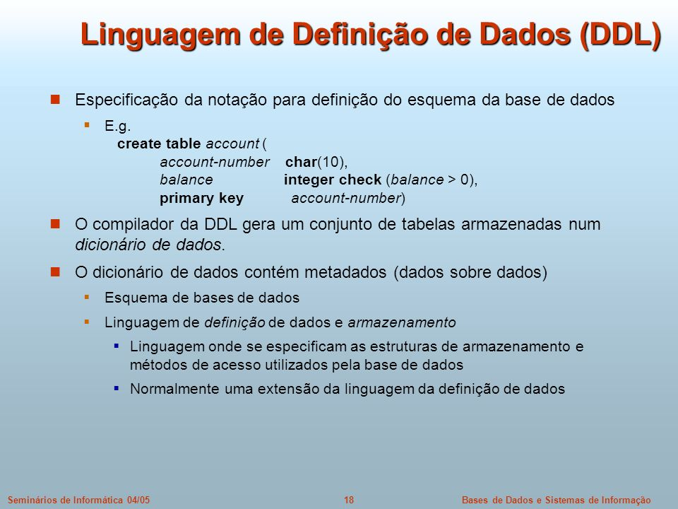 Bases de Dados e Sistemas de Informação18Seminários de Informática 04/05 Linguagem de Definição de Dados (DDL) Especificação da notação para definição