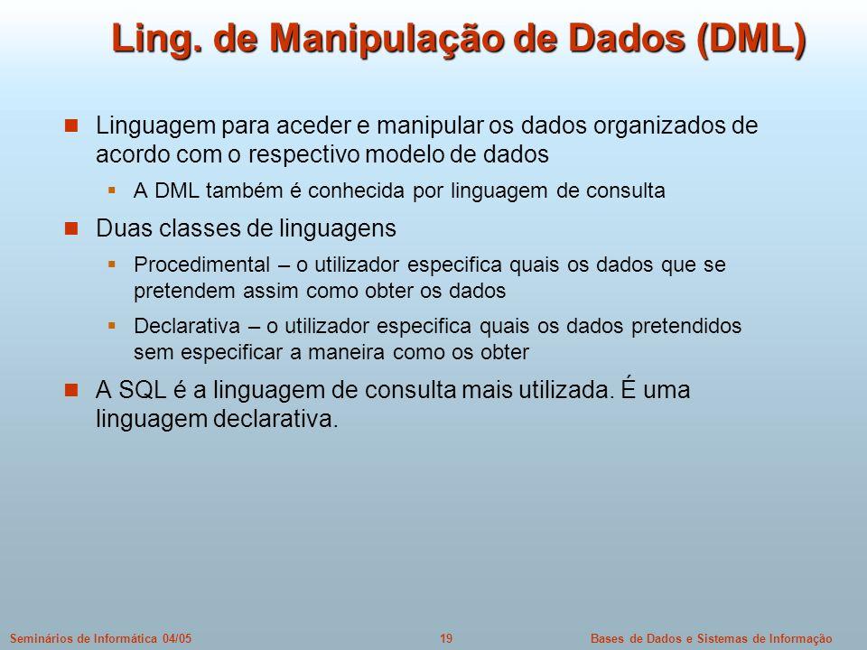 Bases de Dados e Sistemas de Informação19Seminários de Informática 04/05 Ling. de Manipulação de Dados (DML) Linguagem para aceder e manipular os dado