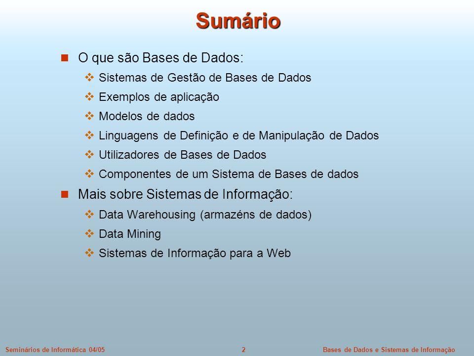 Bases de Dados e Sistemas de Informação33Seminários de Informática 04/05 Dados semi-estruturados na Web XML como forma de permitir dados semi-estruturados localmente Tags arbitrárias DTDs com descrição da estrutura, publicamente disponível XSLT para transformação (e visualização) de dados XML Existem linguagens (declarativas) para interrogação de dados XML XPath, XQuery, Xcerpt, XQL, etc Existem modelos de dados para XML Estrutura hierárquica Dados armazenados em árvore Existem sistemas que lidam com tudo isto Hoje em dia qualquer browser lida com XML e processa XSLT/XPath