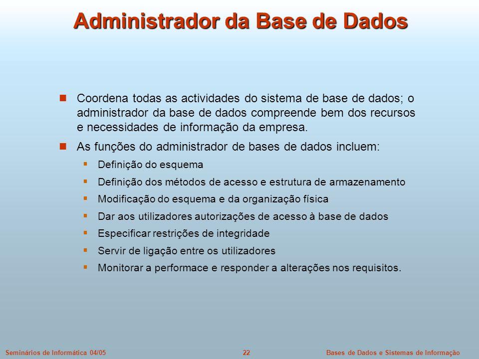 Bases de Dados e Sistemas de Informação22Seminários de Informática 04/05 Administrador da Base de Dados Coordena todas as actividades do sistema de ba