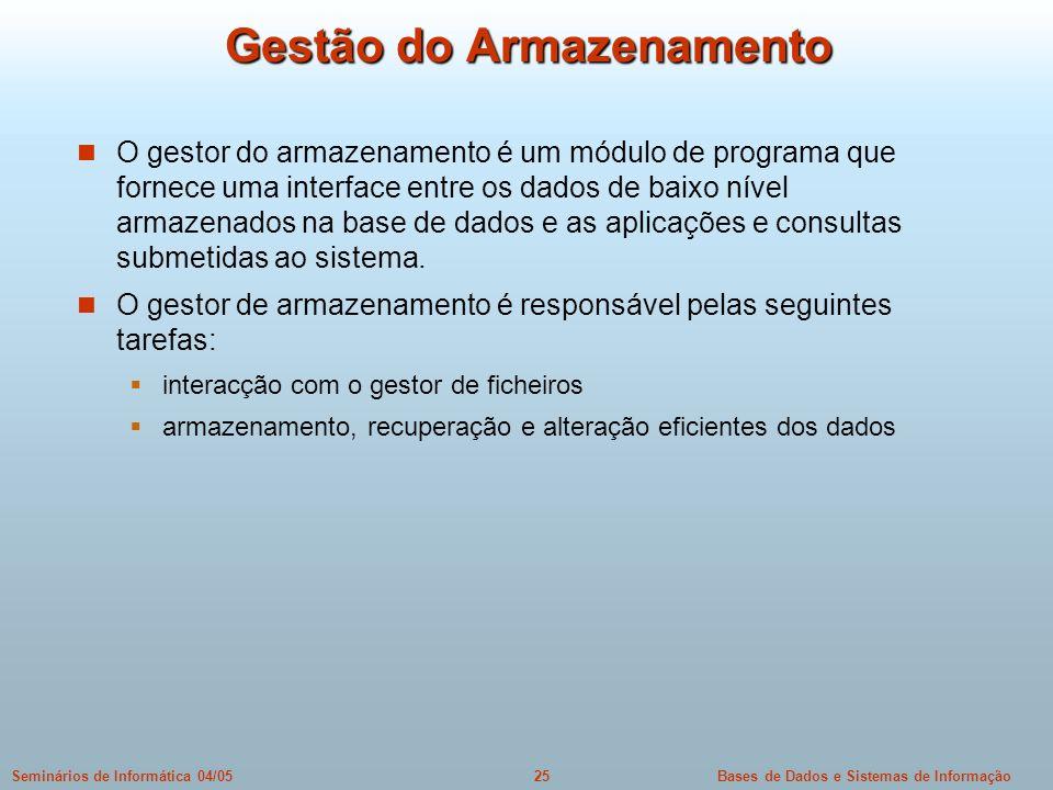 Bases de Dados e Sistemas de Informação25Seminários de Informática 04/05 Gestão do Armazenamento O gestor do armazenamento é um módulo de programa que