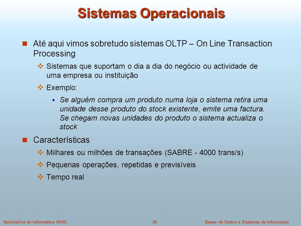 Bases de Dados e Sistemas de Informação26Seminários de Informática 04/05 Sistemas Operacionais Até aqui vimos sobretudo sistemas OLTP – On Line Transa