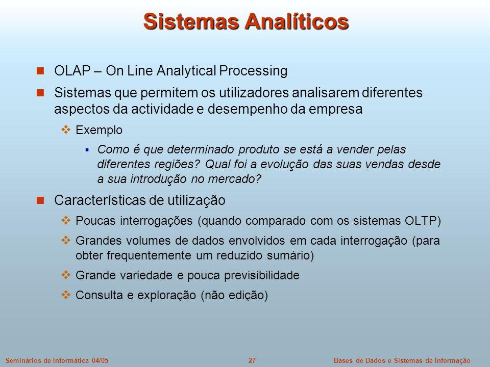 Bases de Dados e Sistemas de Informação27Seminários de Informática 04/05 Sistemas Analíticos OLAP – On Line Analytical Processing Sistemas que permite