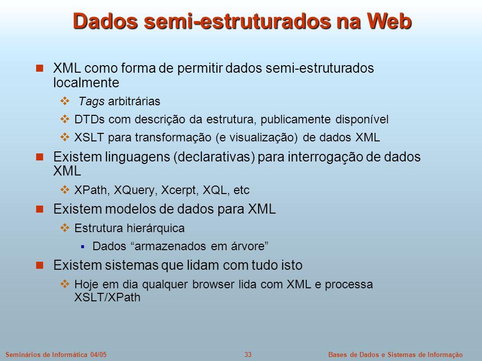 Bases de Dados e Sistemas de Informação33Seminários de Informática 04/05 Dados semi-estruturados na Web XML como forma de permitir dados semi-estrutur