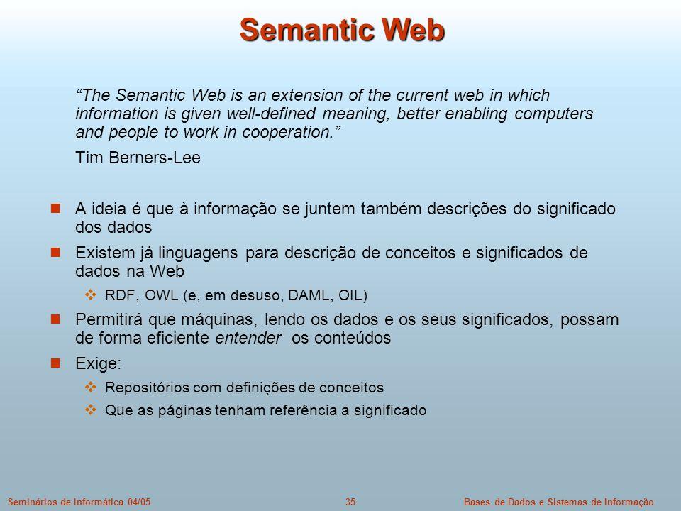 Bases de Dados e Sistemas de Informação35Seminários de Informática 04/05 Semantic Web The Semantic Web is an extension of the current web in which inf