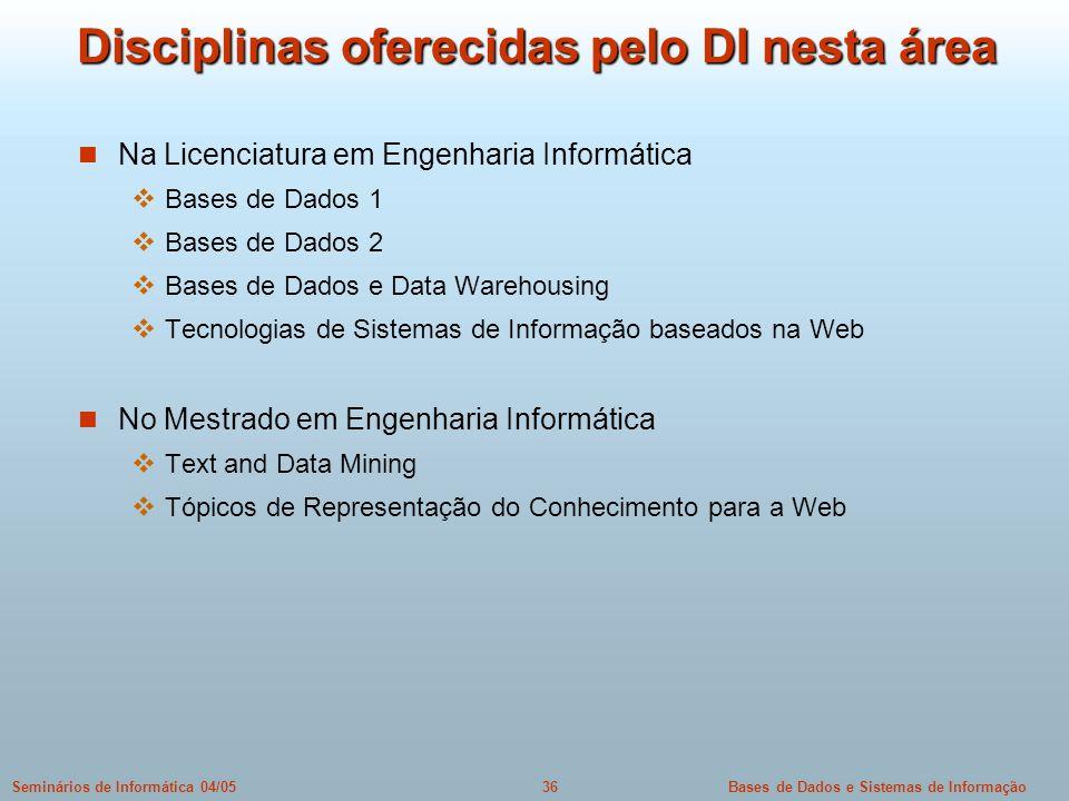 Bases de Dados e Sistemas de Informação36Seminários de Informática 04/05 Disciplinas oferecidas pelo DI nesta área Na Licenciatura em Engenharia Infor