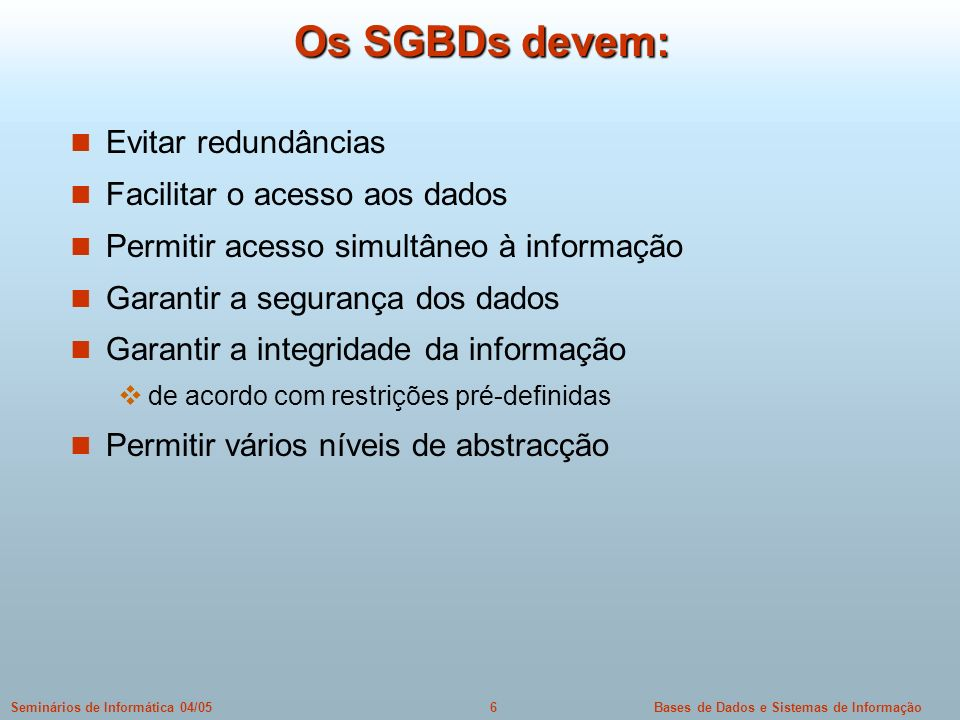 Bases de Dados e Sistemas de Informação6Seminários de Informática 04/05 Os SGBDs devem: Evitar redundâncias Facilitar o acesso aos dados Permitir aces