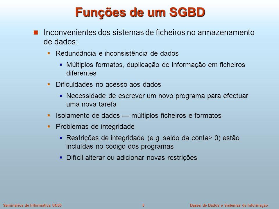 Bases de Dados e Sistemas de Informação9Seminários de Informática 04/05 Funções de um SGBD (Cont.) Inconvenientes dos sistemas de ficheiros (cont.) Atomicidade das alterações Falhas podem colocar a base de dados num estado inconsistente com alterações parciais já efectuadas.