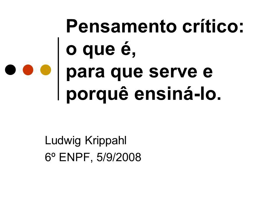 Pensamento crítico: o que é, para que serve e porquê ensiná-lo. Ludwig Krippahl 6º ENPF, 5/9/2008