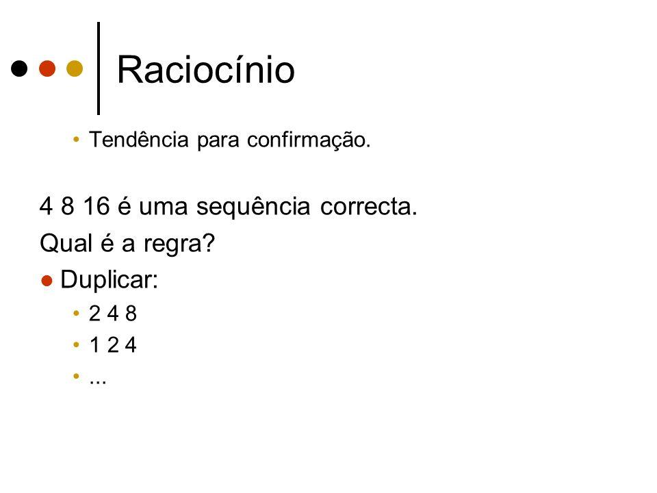 Raciocínio Tendência para confirmação. 4 8 16 é uma sequência correcta. Qual é a regra? Duplicar: 2 4 8 1 2 4...