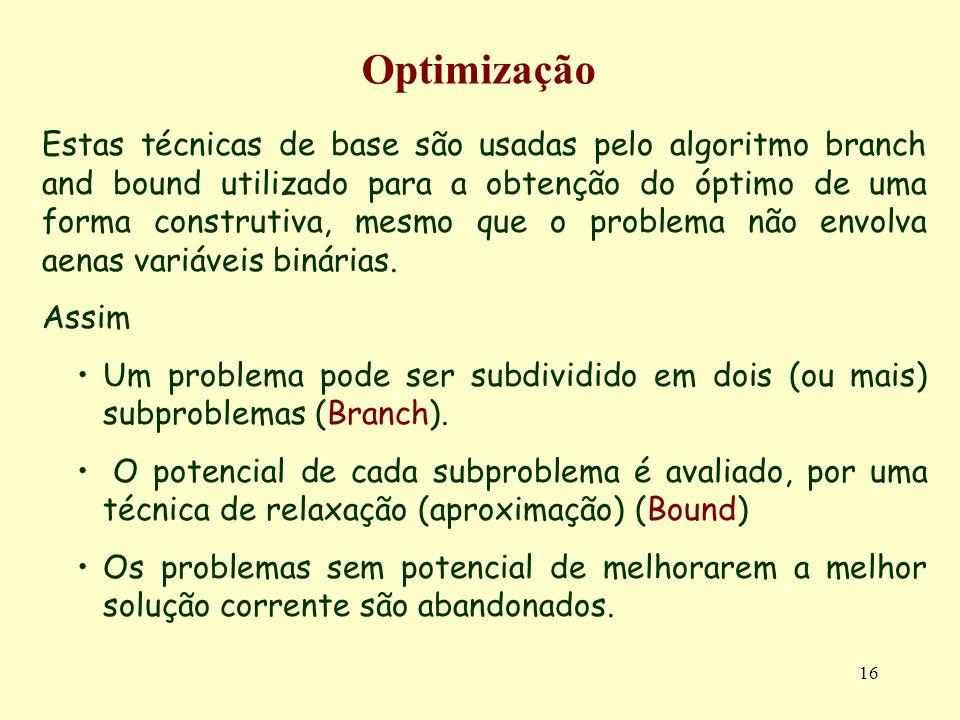 16 Optimização Estas técnicas de base são usadas pelo algoritmo branch and bound utilizado para a obtenção do óptimo de uma forma construtiva, mesmo que o problema não envolva aenas variáveis binárias.
