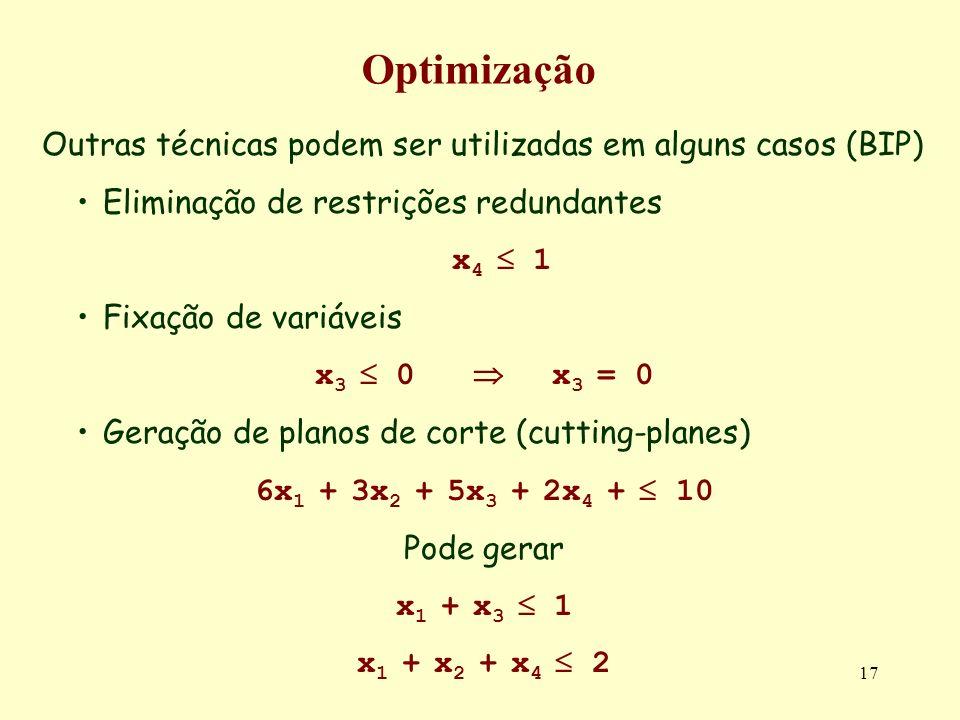 17 Optimização Outras técnicas podem ser utilizadas em alguns casos (BIP) Eliminação de restrições redundantes x 4 1 Fixação de variáveis x 3 0 x 3 = 0 Geração de planos de corte (cutting-planes) 6x 1 + 3x 2 + 5x 3 + 2x 4 + 10 Pode gerar x 1 + x 3 1 x 1 + x 2 + x 4 2