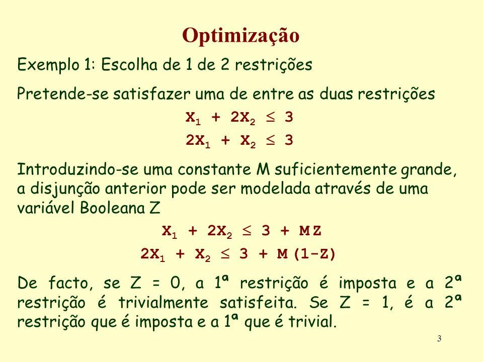 3 Optimização Exemplo 1: Escolha de 1 de 2 restrições Pretende-se satisfazer uma de entre as duas restrições X 1 + 2X 2 3 2X 1 + X 2 3 Introduzindo-se uma constante M suficientemente grande, a disjunção anterior pode ser modelada através de uma variável Booleana Z X 1 + 2X 2 3 + M Z 2X 1 + X 2 3 + M (1-Z) De facto, se Z = 0, a 1ª restrição é imposta e a 2ª restrição é trivialmente satisfeita.