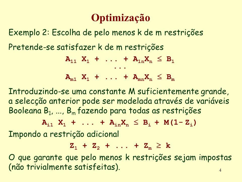 4 Optimização Exemplo 2: Escolha de pelo menos k de m restrições Pretende-se satisfazer k de m restrições A 11 X 1 +... + A 1n X n B 1... A m1 X 1 +..