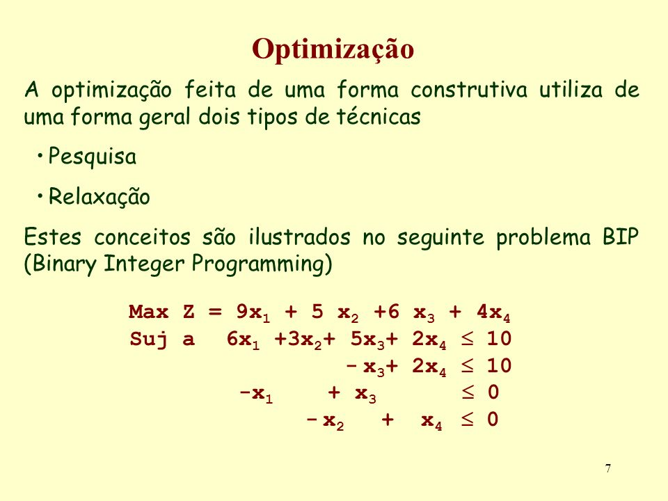 7 Optimização A optimização feita de uma forma construtiva utiliza de uma forma geral dois tipos de técnicas Pesquisa Relaxação Estes conceitos são ilustrados no seguinte problema BIP (Binary Integer Programming) Max Z = 9x 1 + 5 x 2 +6 x 3 + 4x 4 Suj a6x 1 +3x 2 + 5x 3 + 2x 4 10 - x 3 + 2x 4 10 -x 1 + x 3 0 - x 2 + x 4 0
