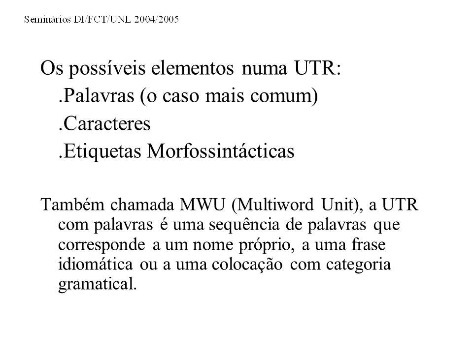 Os possíveis elementos numa UTR:.Palavras (o caso mais comum).Caracteres.Etiquetas Morfossintácticas Também chamada MWU (Multiword Unit), a UTR com palavras é uma sequência de palavras que corresponde a um nome próprio, a uma frase idiomática ou a uma colocação com categoria gramatical.