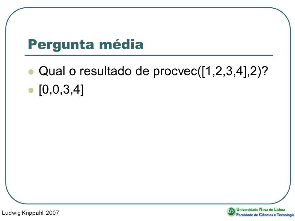 Ludwig Krippahl, 2007 10 Pergunta média Qual o resultado de procvec([1,2,3,4],2)? [0,0,3,4]