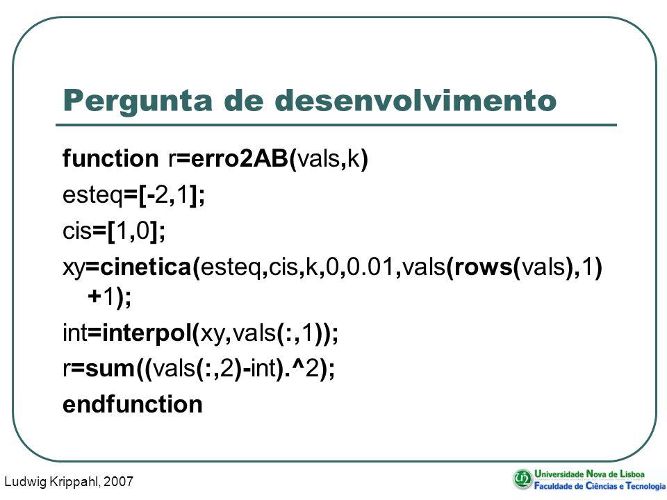 Ludwig Krippahl, 2007 12 Pergunta de desenvolvimento function r=erro2AB(vals,k) esteq=[-2,1]; cis=[1,0]; xy=cinetica(esteq,cis,k,0,0.01,vals(rows(vals),1) +1); int=interpol(xy,vals(:,1)); r=sum((vals(:,2)-int).^2); endfunction