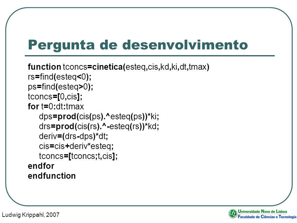 Ludwig Krippahl, 2007 13 Pergunta de desenvolvimento function tconcs=cinetica(esteq,cis,kd,ki,dt,tmax) rs=find(esteq<0); ps=find(esteq>0); tconcs=[0,cis]; for t=0:dt:tmax dps=prod(cis(ps).^esteq(ps))*ki; drs=prod(cis(rs).^-esteq(rs))*kd; deriv=(drs-dps)*dt; cis=cis+deriv*esteq; tconcs=[tconcs;t,cis]; endfor endfunction