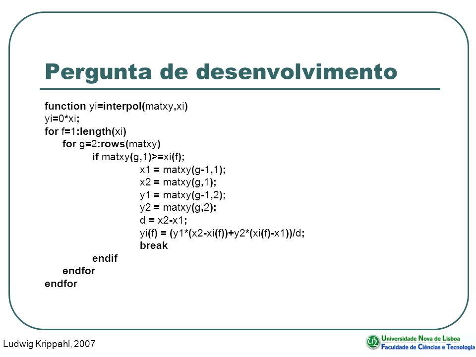 Ludwig Krippahl, 2007 14 Pergunta de desenvolvimento function yi=interpol(matxy,xi) yi=0*xi; for f=1:length(xi) for g=2:rows(matxy) if matxy(g,1)>=xi(f); x1 = matxy(g-1,1); x2 = matxy(g,1); y1 = matxy(g-1,2); y2 = matxy(g,2); d = x2-x1; yi(f) = (y1*(x2-xi(f))+y2*(xi(f)-x1))/d; break endif endfor