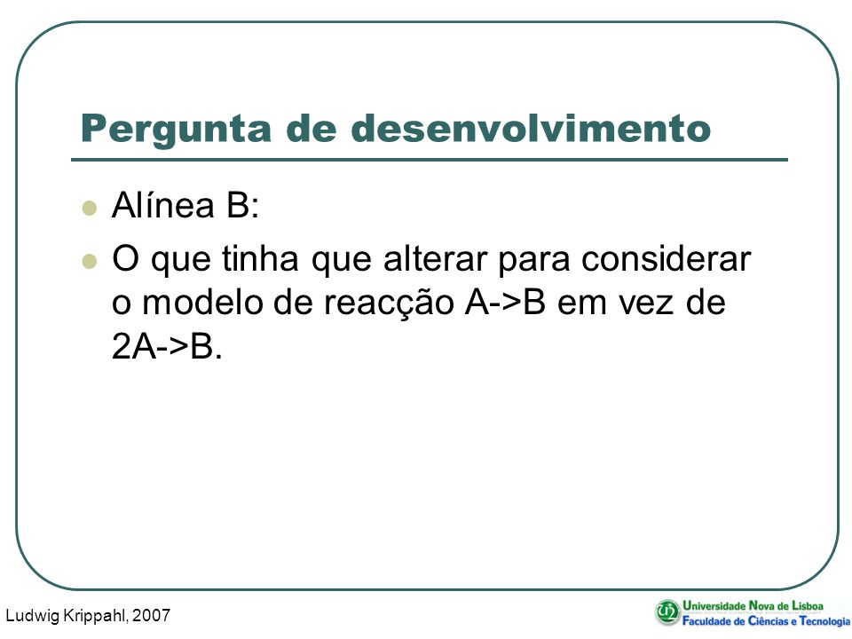 Ludwig Krippahl, 2007 18 Pergunta de desenvolvimento Alínea B: O que tinha que alterar para considerar o modelo de reacção A->B em vez de 2A->B.