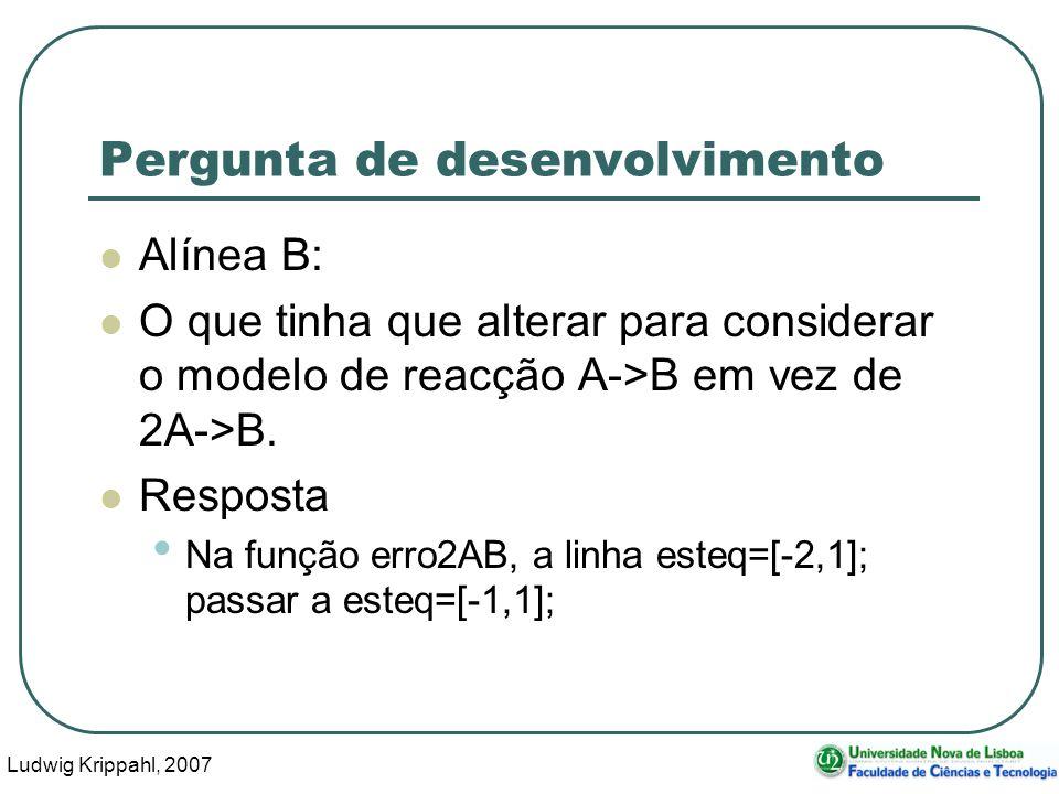 Ludwig Krippahl, 2007 19 Pergunta de desenvolvimento Alínea B: O que tinha que alterar para considerar o modelo de reacção A->B em vez de 2A->B.