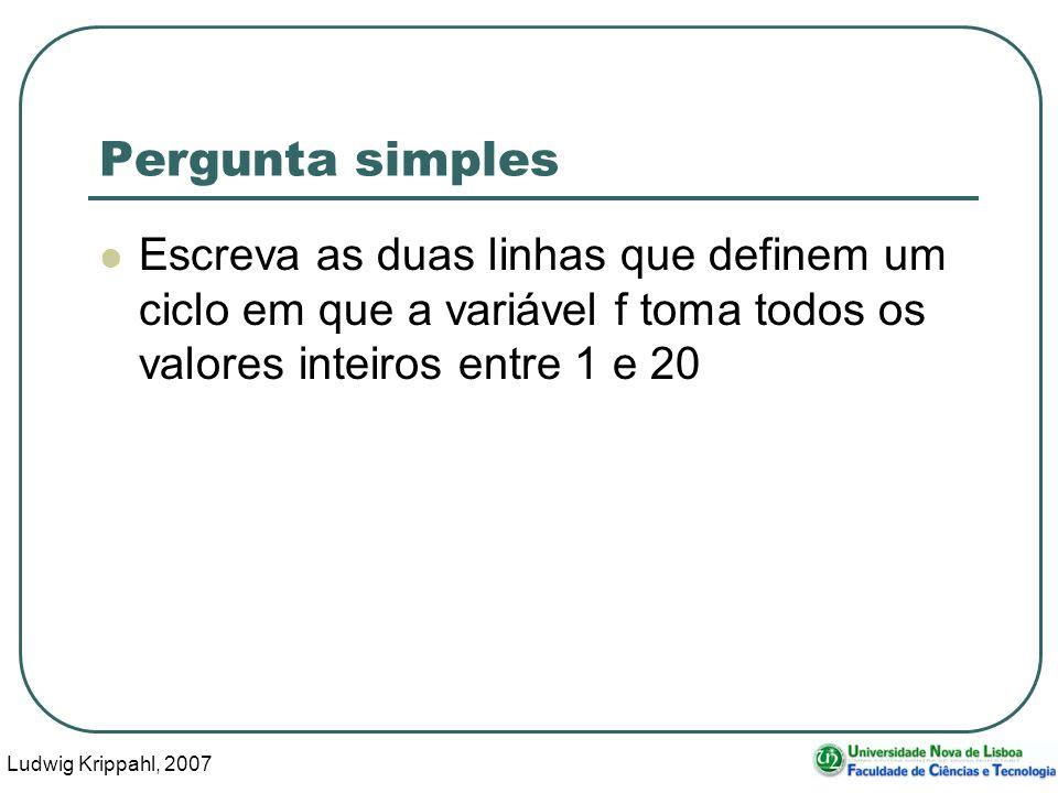 Ludwig Krippahl, 2007 3 Pergunta simples Escreva as duas linhas que definem um ciclo em que a variável f toma todos os valores inteiros entre 1 e 20