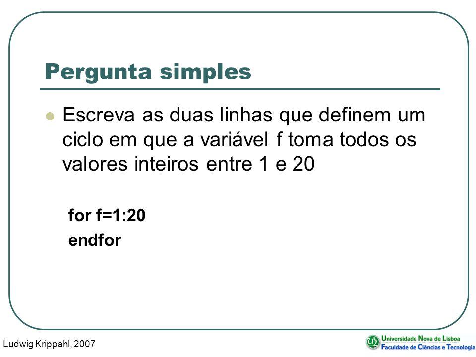Ludwig Krippahl, 2007 4 Pergunta simples Escreva as duas linhas que definem um ciclo em que a variável f toma todos os valores inteiros entre 1 e 20 for f=1:20 endfor