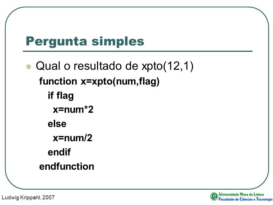 Ludwig Krippahl, 2007 5 Pergunta simples Qual o resultado de xpto(12,1) function x=xpto(num,flag) if flag x=num*2 else x=num/2 endif endfunction