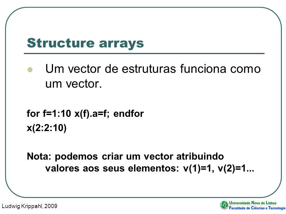 Ludwig Krippahl, 2009 12 Structure arrays Um vector de estruturas funciona como um vector. for f=1:10 x(f).a=f; endfor x(2:2:10) Nota: podemos criar u