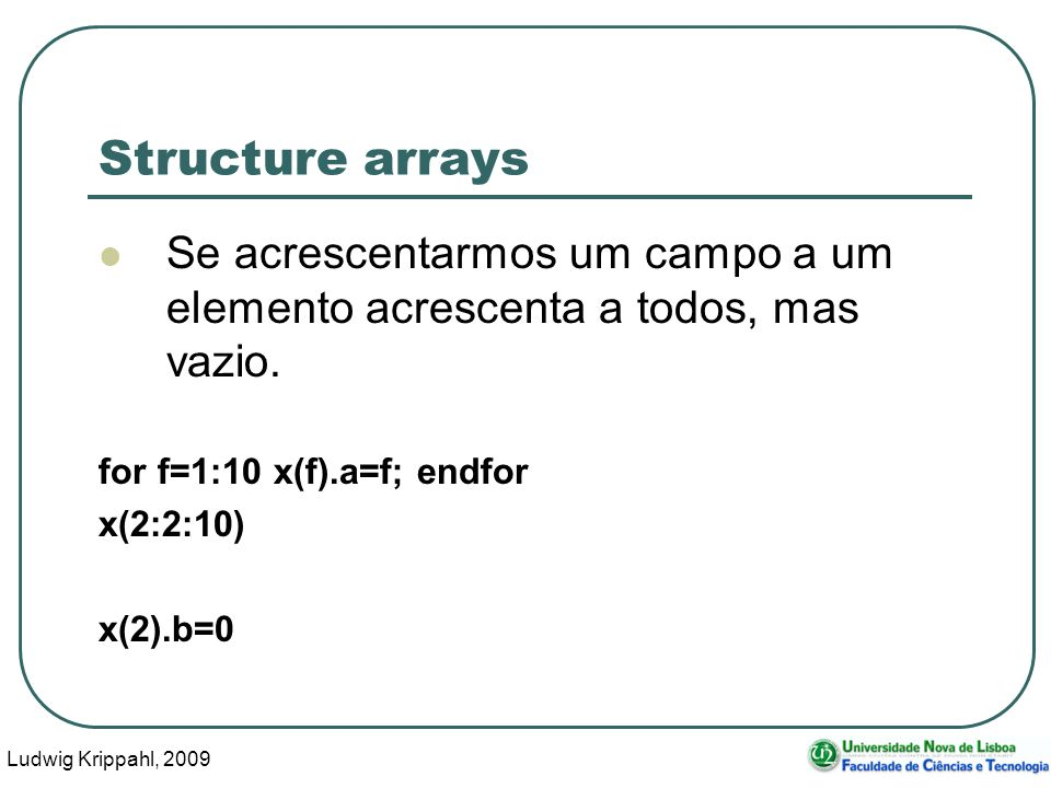 Ludwig Krippahl, 2009 13 Structure arrays Se acrescentarmos um campo a um elemento acrescenta a todos, mas vazio. for f=1:10 x(f).a=f; endfor x(2:2:10
